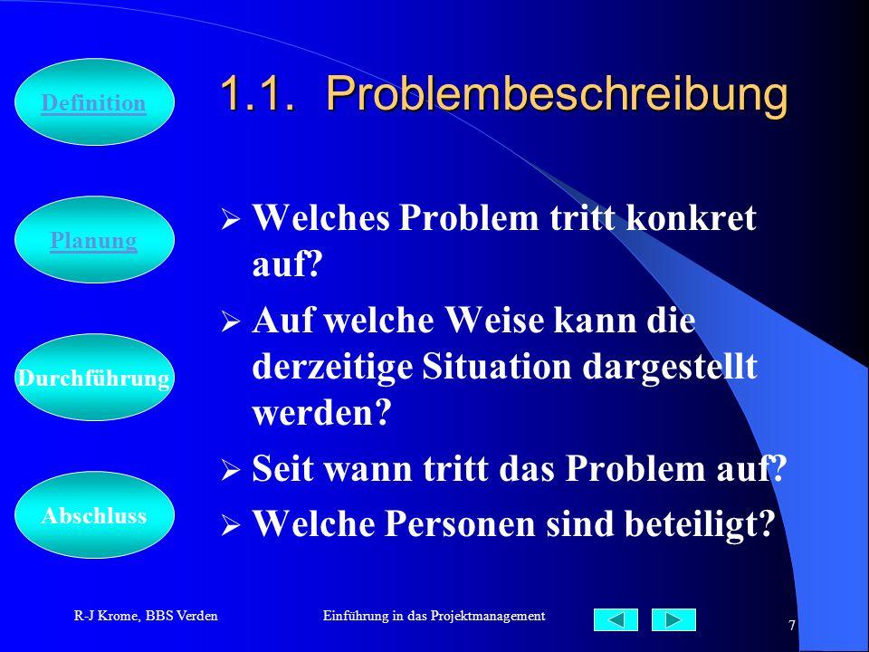 Abschluss Definition Durchführung Planung R-J Krome, BBS VerdenEinführung in das Projektmanagement 7 1.1. Problembeschreibung Welches Problem tritt ko