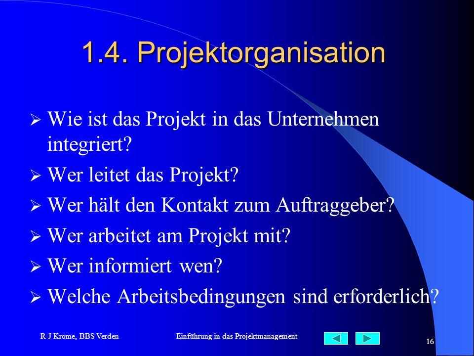 R-J Krome, BBS VerdenEinführung in das Projektmanagement 16 1.4. Projektorganisation Wie ist das Projekt in das Unternehmen integriert? Wer leitet das