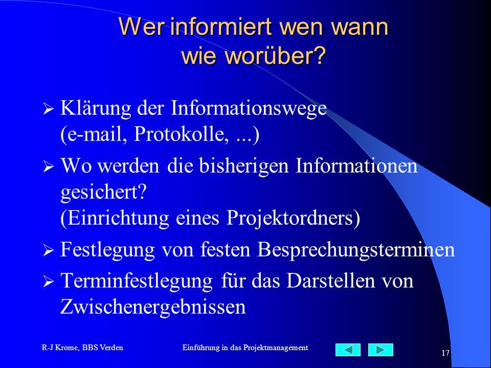 R-J Krome, BBS VerdenEinführung in das Projektmanagement 17 Wer informiert wen wann wie worüber? Klärung der Informationswege (e-mail, Protokolle,...)