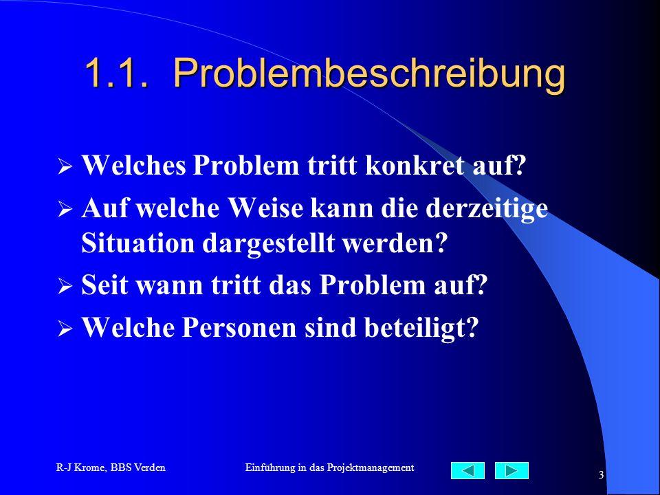 R-J Krome, BBS VerdenEinführung in das Projektmanagement 3 1.1. Problembeschreibung Welches Problem tritt konkret auf? Auf welche Weise kann die derze