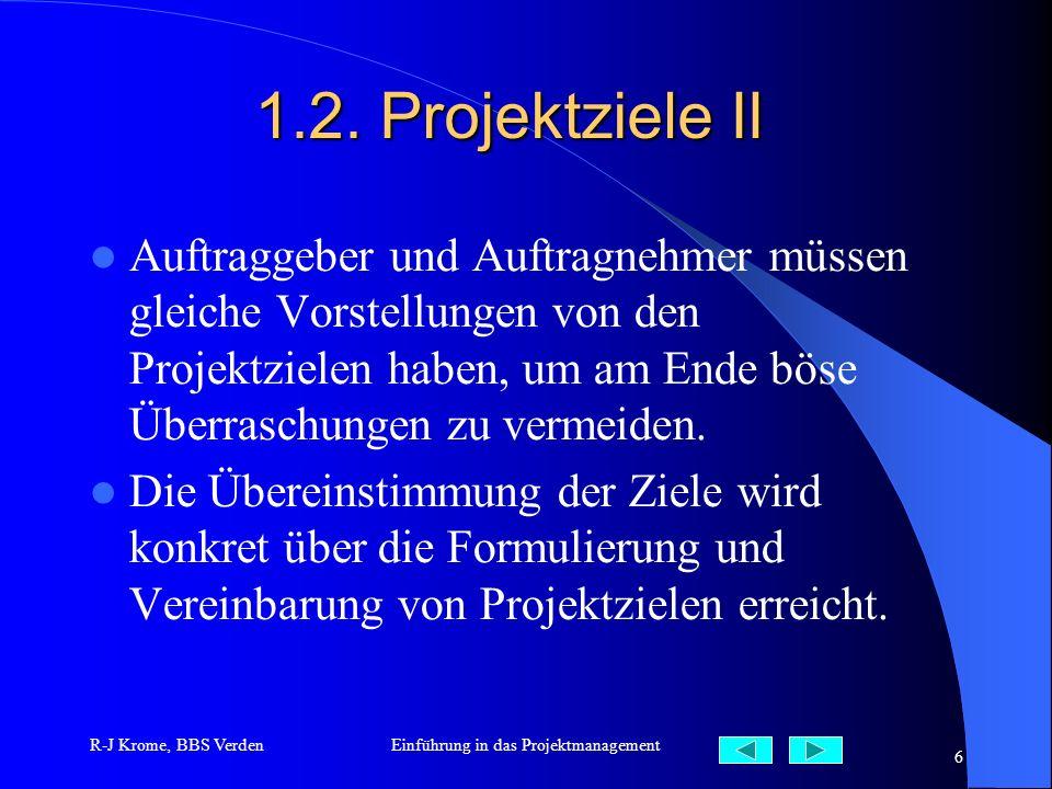 R-J Krome, BBS VerdenEinführung in das Projektmanagement 6 1.2. Projektziele II Auftraggeber und Auftragnehmer müssen gleiche Vorstellungen von den Pr