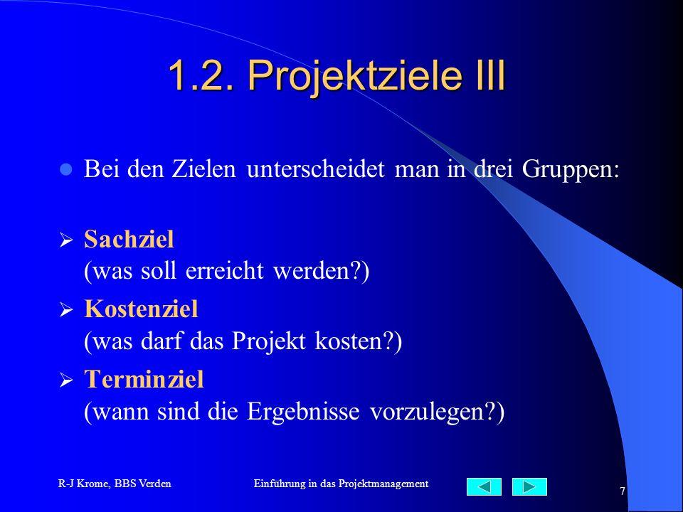 R-J Krome, BBS VerdenEinführung in das Projektmanagement 7 1.2. Projektziele III Bei den Zielen unterscheidet man in drei Gruppen: Sachziel (was soll