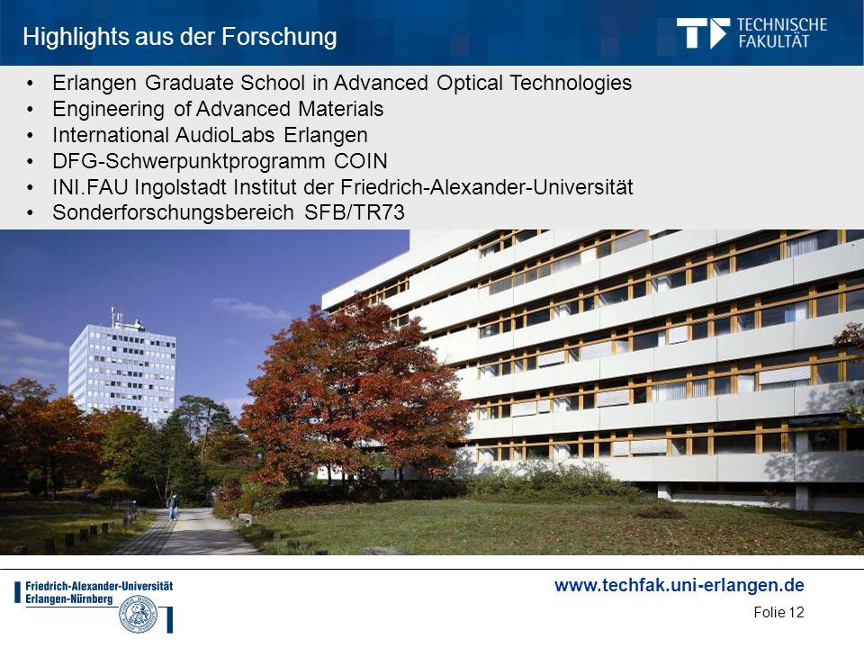 www.techfak.uni-erlangen.de Folie 12 Highlights aus der Forschung Erlangen Graduate School in Advanced Optical Technologies Engineering of Advanced Materials International AudioLabs Erlangen DFG-Schwerpunktprogramm COIN INI.FAU Ingolstadt Institut der Friedrich-Alexander-Universität Sonderforschungsbereich SFB/TR73