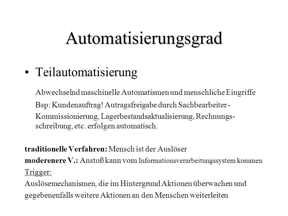 Automatisierungsgrad Teilautomatisierung Abwechselnd maschinelle Automatismen und menschliche Eingriffe Bsp: Kundenauftrag! Autragsfreigabe durch Sach