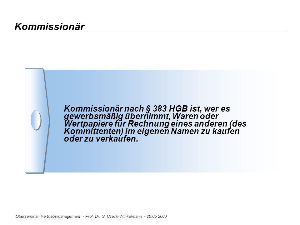 Oberseminar Vertriebsmanagement - Prof. Dr. S. Czech-Winkelmann - 26.05.2000 Kommissionär Kommissionär nach § 383 HGB ist, wer es gewerbsmäßig übernim