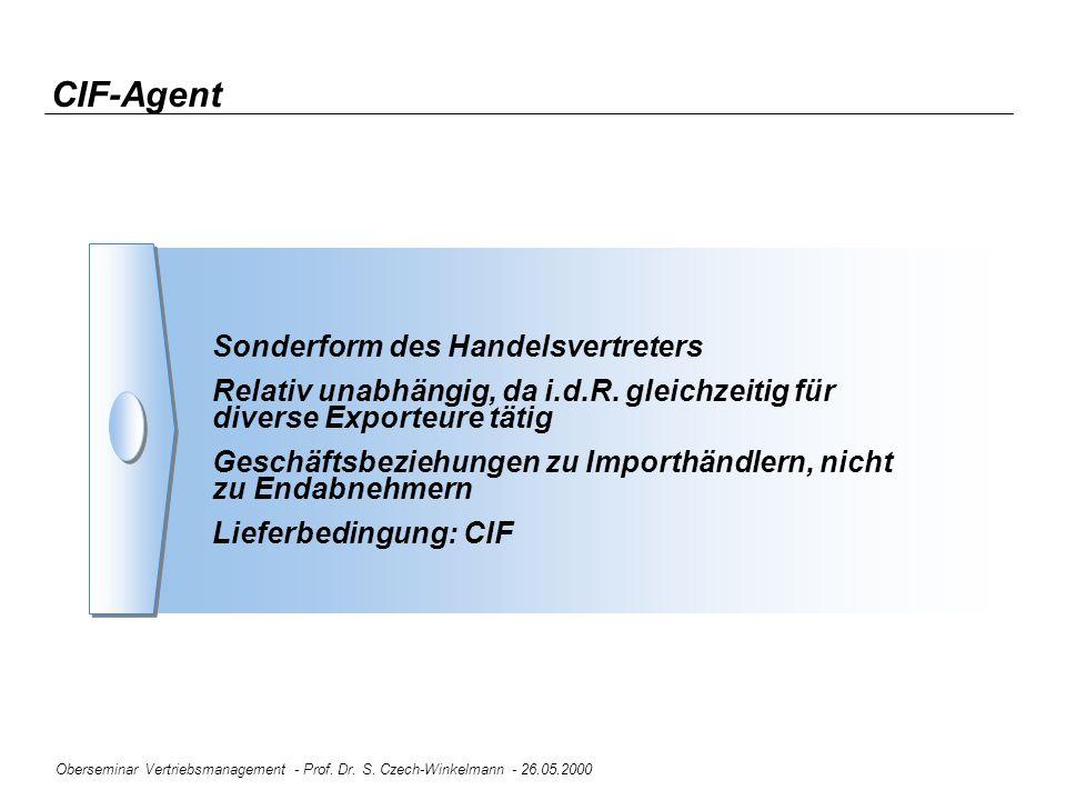 Oberseminar Vertriebsmanagement - Prof. Dr. S. Czech-Winkelmann - 26.05.2000 CIF-Agent Sonderform des Handelsvertreters Relativ unabhängig, da i.d.R.