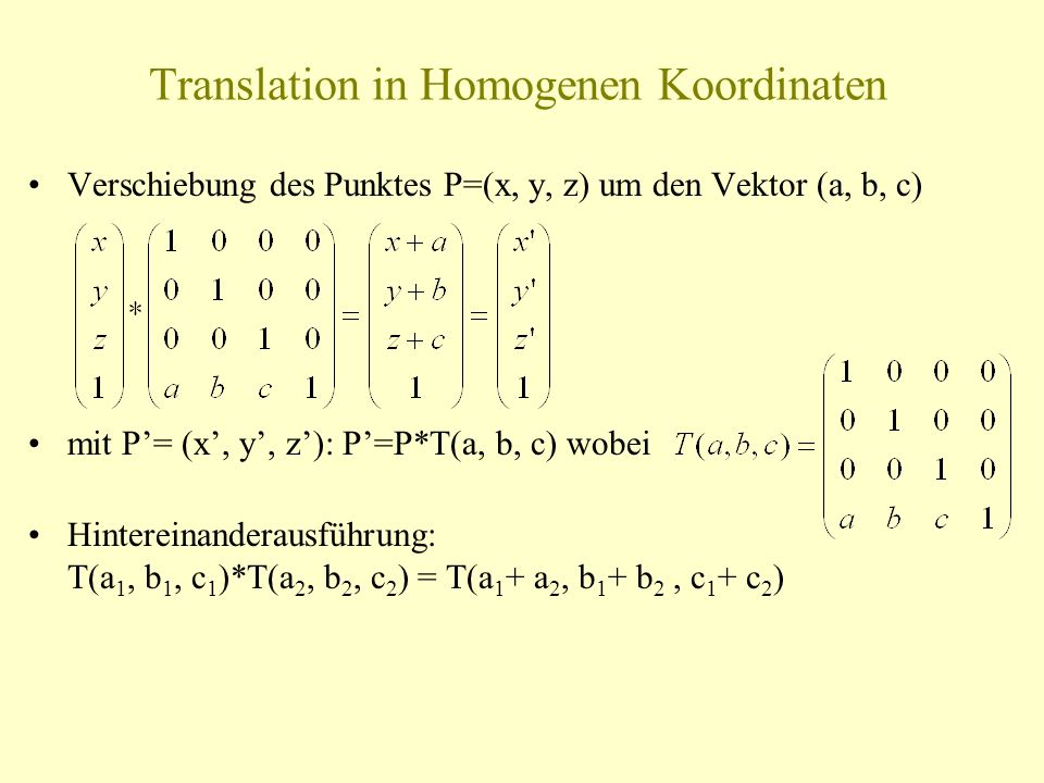 Translation in Homogenen Koordinaten Verschiebung des Punktes P=(x, y, z) um den Vektor (a, b, c) mit P= (x, y, z): P=P*T(a, b, c) wobei Hintereinande