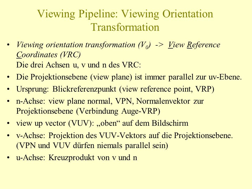 Viewing Pipeline: Viewing Orientation Transformation Viewing orientation transformation (V 0 ) -> View Reference Coordinates (VRC) Die drei Achsen u,