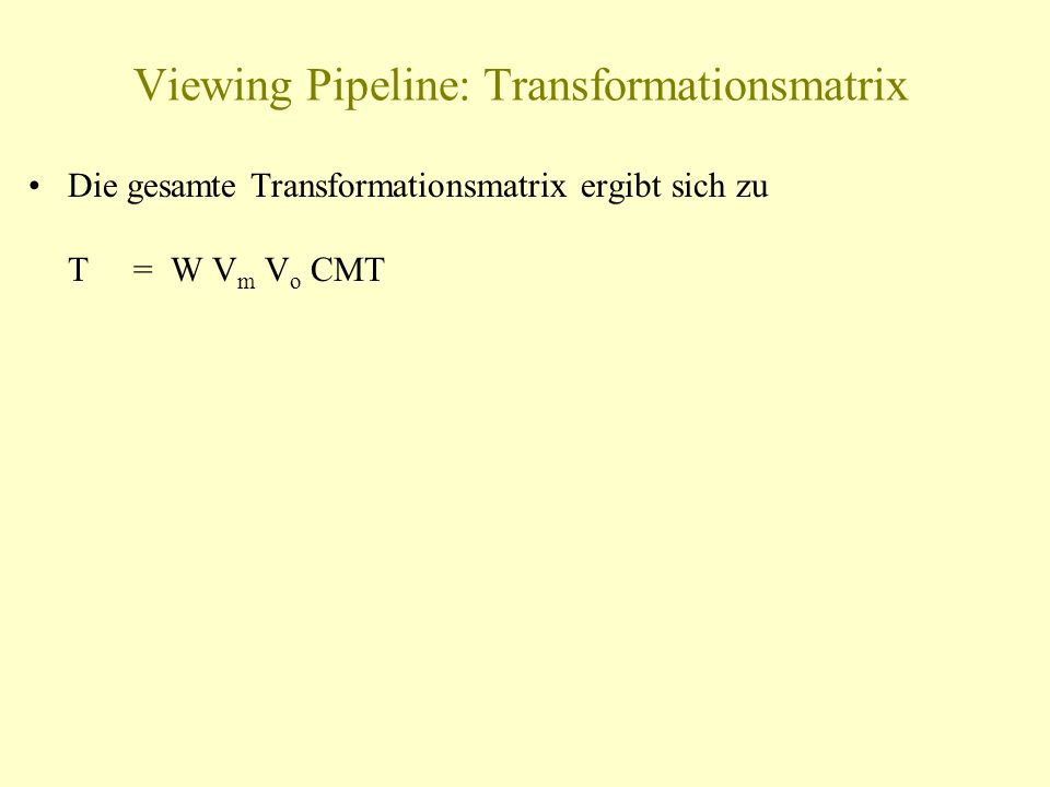 Viewing Pipeline: Transformationsmatrix Die gesamte Transformationsmatrix ergibt sich zu T= W V m V o CMT