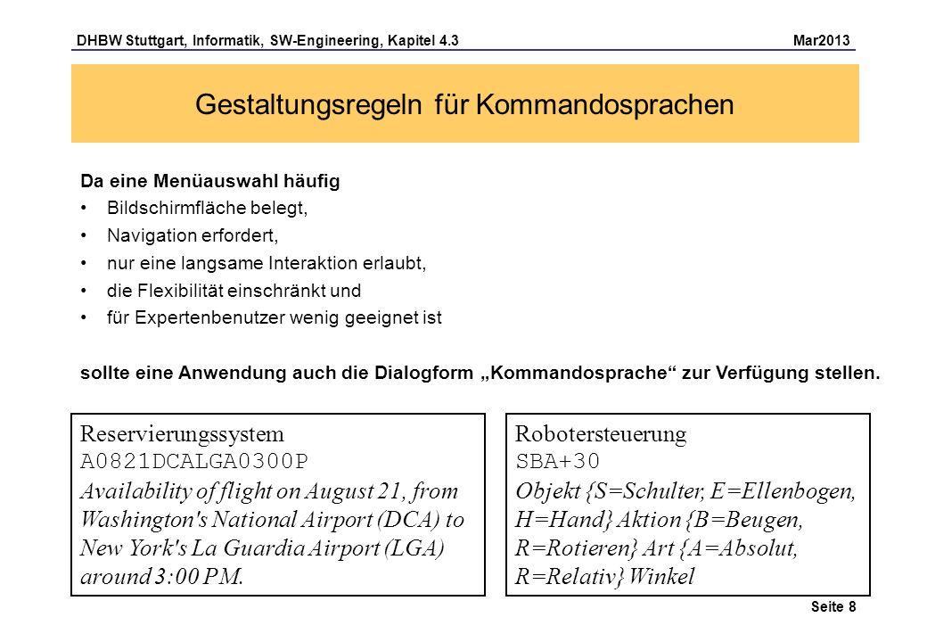 DHBW Stuttgart, Informatik, SW-Engineering, Kapitel 4.3 Mar2013 Seite 9 Gestaltungsregeln für Kommandosprachen Kommandonamen sollen leicht erinnerbar, lesbar und suggestiv sein: – insert, delete, merge sind suggestiv – throw und light sind nicht suggestiv (Funktionsbeziehung nicht erkennbar) Kommandopaare (z.B.