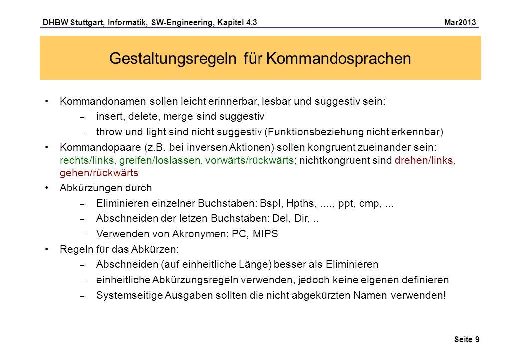 DHBW Stuttgart, Informatik, SW-Engineering, Kapitel 4.3 Mar2013 Seite 10 Übung: Gestaltung einer Kommandosprachen Für ein Betriebssystem soll eine Kommandosprache realisiert werden, die folgende Funktionen zur Verfügung stellt: – löschen (einer Datei) – kopieren (einer Datei auf eine andere Datei) – verschieben (einer Datei in ein anderes Verzeichnis) – auflisten (aller Dateien in einem Verzeichnis) – drucken (einer Datei) Angestoßen wird ein Kommando durch die Eingabe des Kommandonamens, ggf.