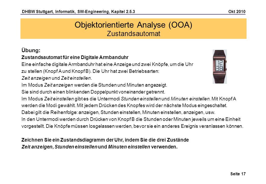 DHBW Stuttgart, Informatik, SW-Engineering, Kapitel 2.5.3 Okt 2010 Seite 17 Objektorientierte Analyse (OOA) Zustandsautomat Übung: Zustandsautomat für
