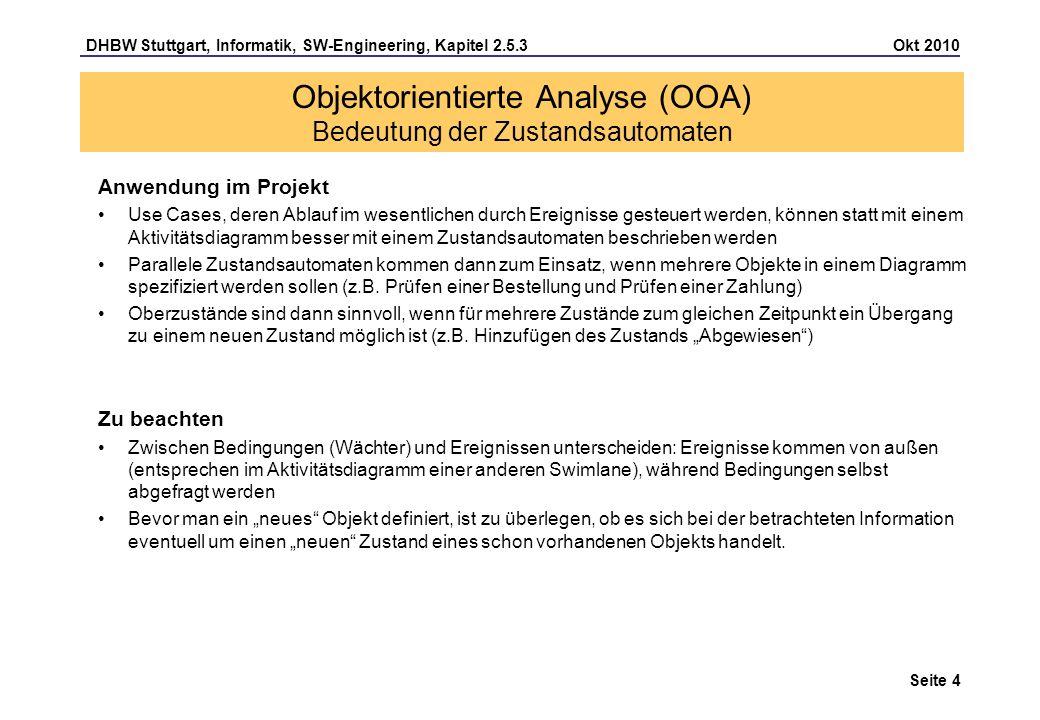 DHBW Stuttgart, Informatik, SW-Engineering, Kapitel 2.5.3 Okt 2010 Seite 15 Beispiel: Trigger (Ereignis) und Guard (Wächterbedingung) können gemeinsam oder alleine stehen Kreuzungspunkte ermöglichen das Hintereinanderschalten verschiedener Transitionen ohne verbindende Zustände Interne Aktivitäten können durch Bedingungen erweitert werden Interne Aktivitäten werden häufig als Zustandsverhalten bezeichnet Objektorientierte Analyse (OOA) Zustandsautomat