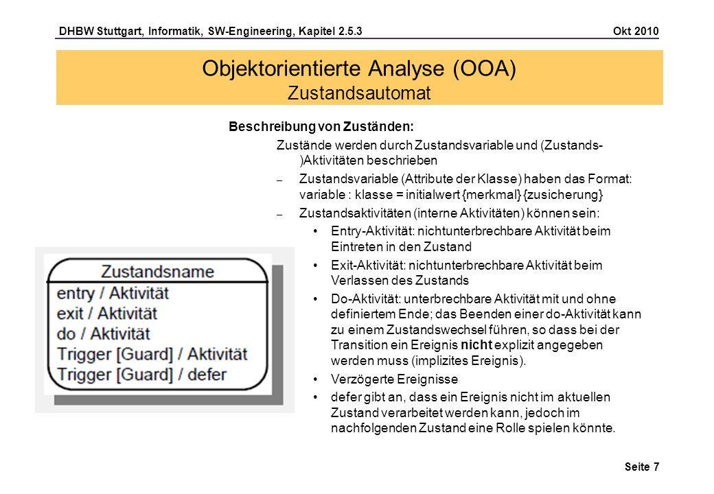 DHBW Stuttgart, Informatik, SW-Engineering, Kapitel 2.5.3 Okt 2010 Seite 8 Zusammengesetzter Zustand: Setzt sich aus Zuständen, Pseudozuständen und Transitionen zusammen, steht stellvertretend für einen vollständigen Zustandsautomaten und kann Ein- und Austrittspunkte besitzen Objektorientierte Analyse (OOA) Zustandsautomat