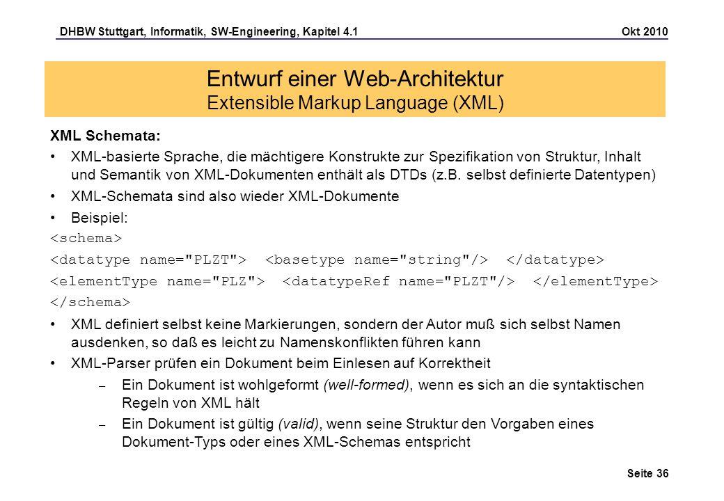 DHBW Stuttgart, Informatik, SW-Engineering, Kapitel 4.1 Okt 2010 Seite 36 Entwurf einer Web-Architektur Extensible Markup Language (XML) XML Schemata: