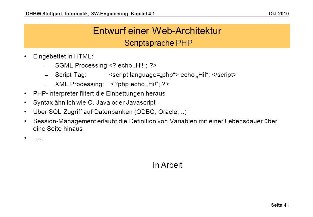 DHBW Stuttgart, Informatik, SW-Engineering, Kapitel 4.1 Okt 2010 Seite 41 Entwurf einer Web-Architektur Scriptsprache PHP Eingebettet in HTML: – SGML