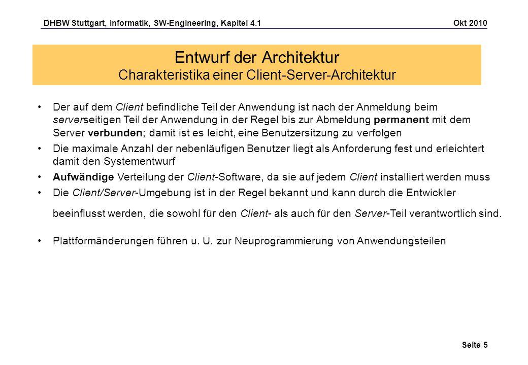 DHBW Stuttgart, Informatik, SW-Engineering, Kapitel 4.1 Okt 2010 Seite 6 Entwurf der Architektur Charakteristika einer Client-Server-Architektur Anforderungen an eine transparente Verteilung Lokation: Aufruf des Objekt erfolgt unabhängig davon, wo sich das aufgerufene Objekt befindet; bei unterschiedlichen Adressräumen ist eine Interprozesskommunikation notwendig.