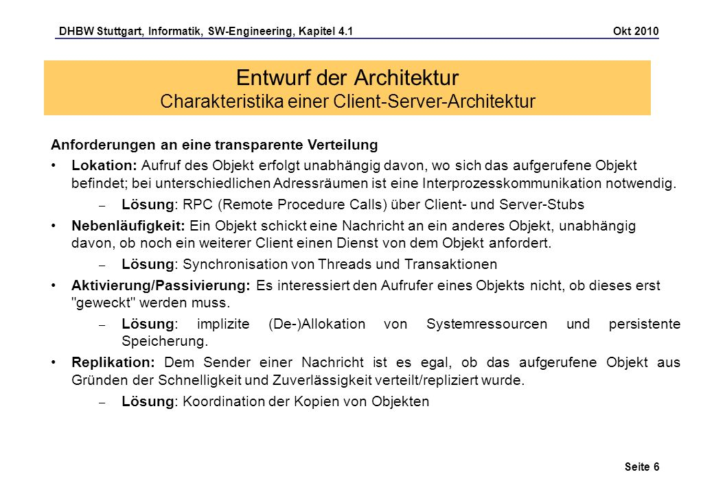 DHBW Stuttgart, Informatik, SW-Engineering, Kapitel 4.1 Okt 2010 Seite 7 Entwurf der Architektur Charakteristika einer Client-Server-Architektur DCE (Distributed Computing Environment) ist eine Sammlung von Programmen und Bibliotheken für verteilte Anwendungen