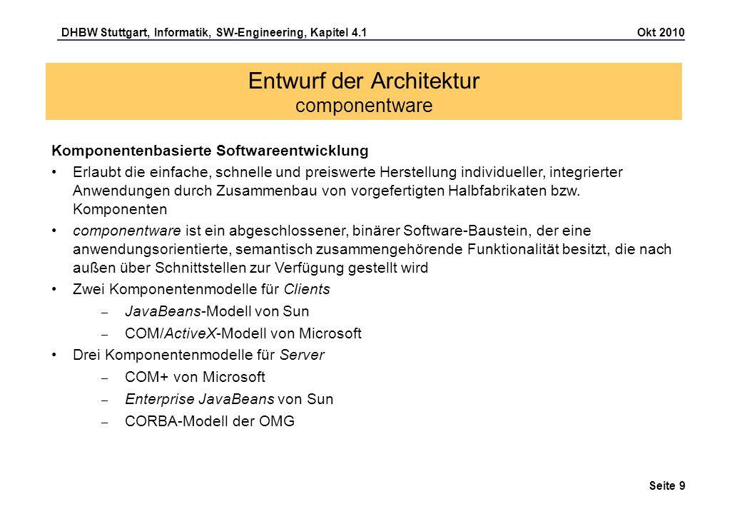 DHBW Stuttgart, Informatik, SW-Engineering, Kapitel 4.1 Okt 2010 Seite 30 Entwurf einer Web-Architektur Active server pages (ASP) ASP ist ein serverseitiges Skript-Konzept von Microsoft und setzt auf den Microsoft Internet Information Services (IIS) auf Eine Active Server Page (Dateiendung:.asp ) ist eine HTML-Datei, die neben den üblichen Elementen, wie HTML, Bildern oder Java-Applets/ActiveX-Steuerelemente auch Skript-Programme enthält, die vom Web-Server ausgeführt werden, bevor die Seite an den Browser übertragen wird Aus einem Skript heraus kann auf serverseitige Komponenten (z.B.