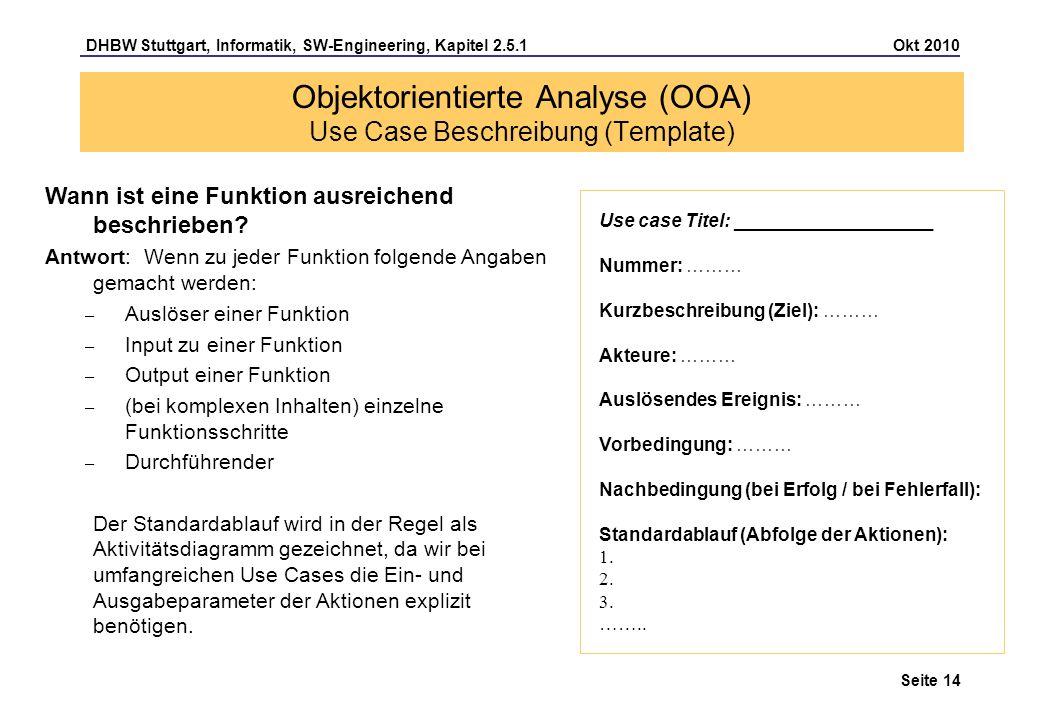 DHBW Stuttgart, Informatik, SW-Engineering, Kapitel 2.5.1 Okt 2010 Seite 14 Objektorientierte Analyse (OOA) Use Case Beschreibung (Template) Use case
