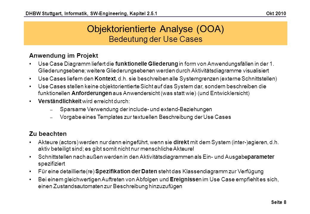 DHBW Stuttgart, Informatik, SW-Engineering, Kapitel 2.5.1 Okt 2010 Seite 9 Objektorientierte Analyse (OOA) Use Case Diagramm Das Use Case Diagramm hält fest, was Akteure/Aktoren, die sich außerhalb des Systems befinden) vom System erwarten.