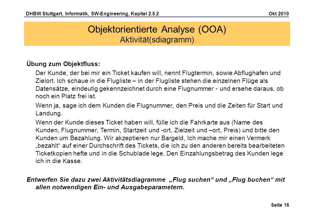 DHBW Stuttgart, Informatik, SW-Engineering, Kapitel 2.5.2 Okt 2010 Seite 16 Objektorientierte Analyse (OOA) Aktivität(sdiagramm) Übung zum Objektfluss