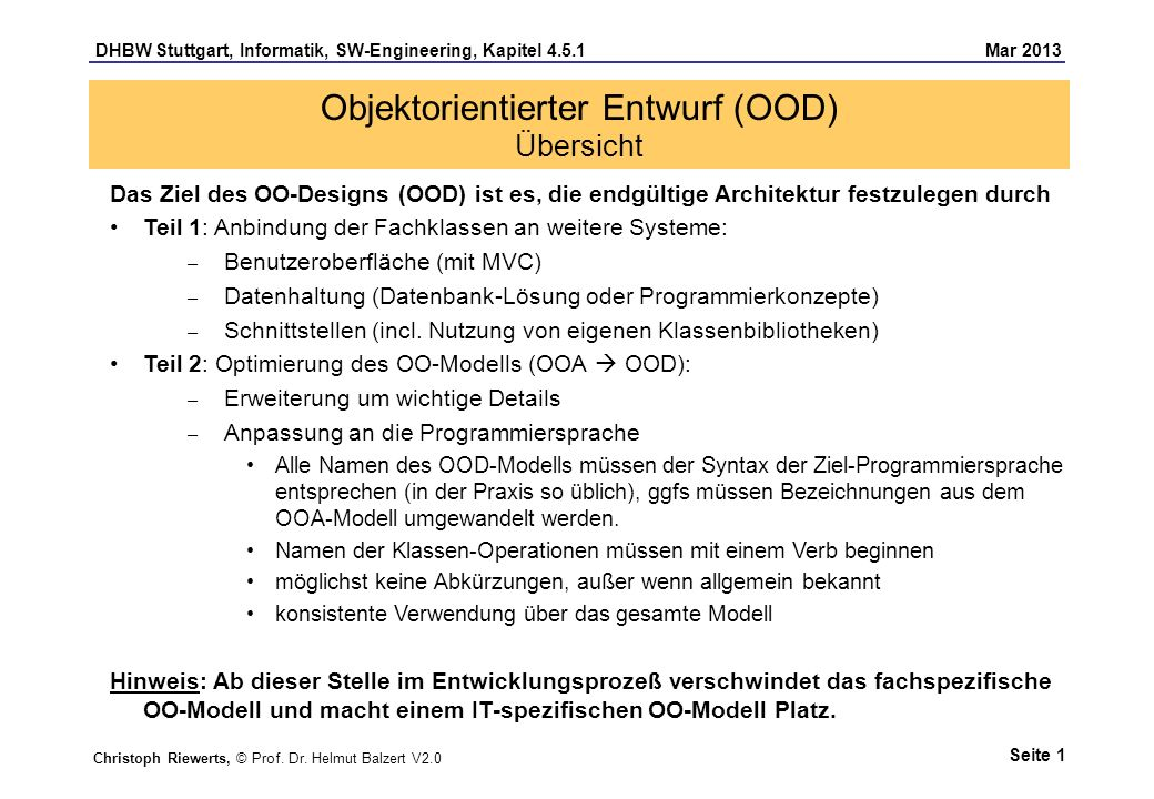 DHBW Stuttgart, Informatik, SW-Engineering, Kapitel 4.5.1 Mar 2013 Seite 1 Objektorientierter Entwurf (OOD) Übersicht Das Ziel des OO-Designs (OOD) ist es, die endgültige Architektur festzulegen durch Teil 1: Anbindung der Fachklassen an weitere Systeme: – Benutzeroberfläche (mit MVC) – Datenhaltung (Datenbank-Lösung oder Programmierkonzepte) – Schnittstellen (incl.