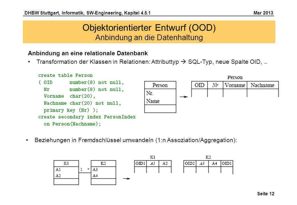 DHBW Stuttgart, Informatik, SW-Engineering, Kapitel 4.5.1 Mar 2013 Seite 12 Anbindung an eine relationale Datenbank Transformation der Klassen in Relationen: Attributtyp SQL-Typ, neue Spalte OID,..
