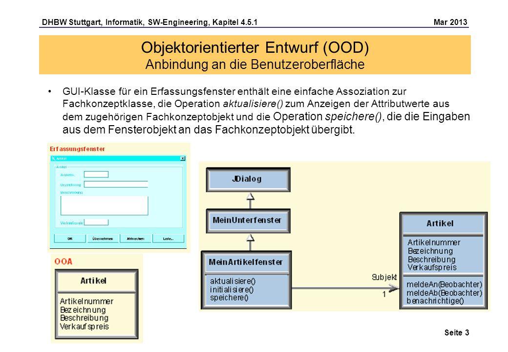 DHBW Stuttgart, Informatik, SW-Engineering, Kapitel 4.5.1 Mar 2013 Seite 3 GUI-Klasse für ein Erfassungsfenster enthält eine einfache Assoziation zur Fachkonzeptklasse, die Operation aktualisiere() zum Anzeigen der Attributwerte aus dem zugehörigen Fachkonzeptobjekt und die Operation speichere(), die die Eingaben aus dem Fensterobjekt an das Fachkonzeptobjekt übergibt.