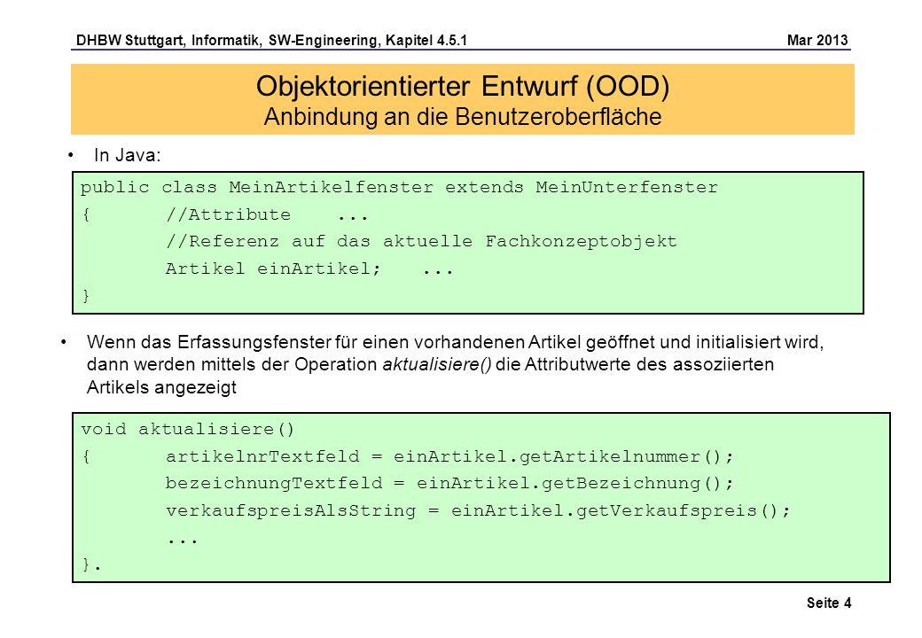 DHBW Stuttgart, Informatik, SW-Engineering, Kapitel 4.5.1 Mar 2013 Seite 5 Drücken des OK-Druckknopfs löst die Operation speichere() aus Objektorientierter Entwurf (OOD) Anbindung an die Benutzeroberfläche void speichere() { einArtikel.