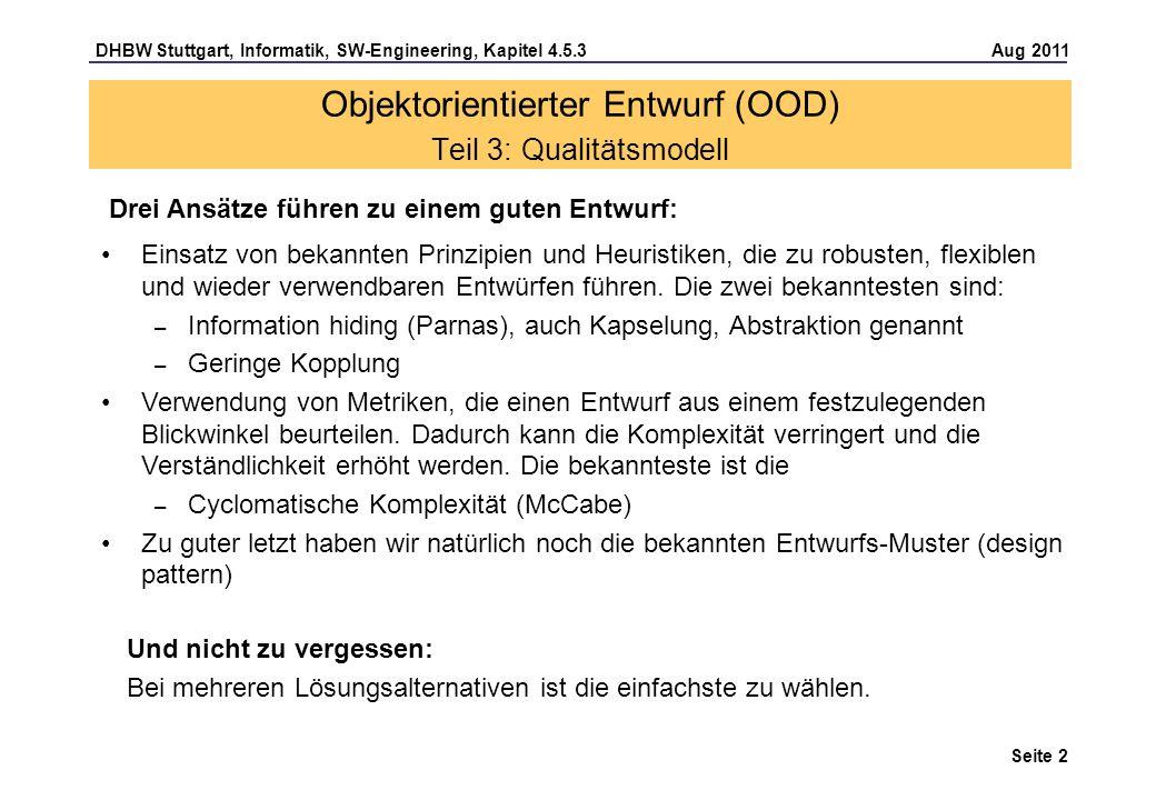DHBW Stuttgart, Informatik, SW-Engineering, Kapitel 4.5.3 Aug 2011 Seite 2 Drei Ansätze führen zu einem guten Entwurf: Objektorientierter Entwurf (OOD) Teil 3: Qualitätsmodell Einsatz von bekannten Prinzipien und Heuristiken, die zu robusten, flexiblen und wieder verwendbaren Entwürfen führen.