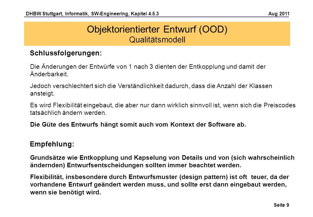 DHBW Stuttgart, Informatik, SW-Engineering, Kapitel 4.5.3 Aug 2011 Seite 9 Schlussfolgerungen: Objektorientierter Entwurf (OOD) Qualitätsmodell Die Änderungen der Entwürfe von 1 nach 3 dienten der Entkopplung und damit der Änderbarkeit.