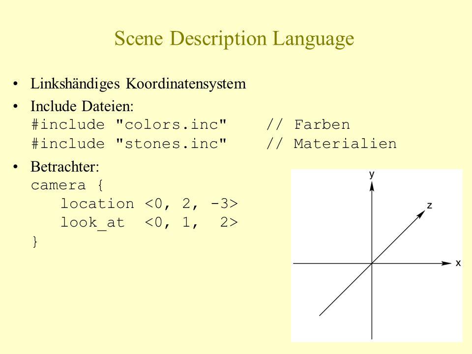 Scene Description Language Linkshändiges Koordinatensystem Include Dateien: #include colors.inc // Farben #include stones.inc // Materialien Betrachter: camera { location look_at }