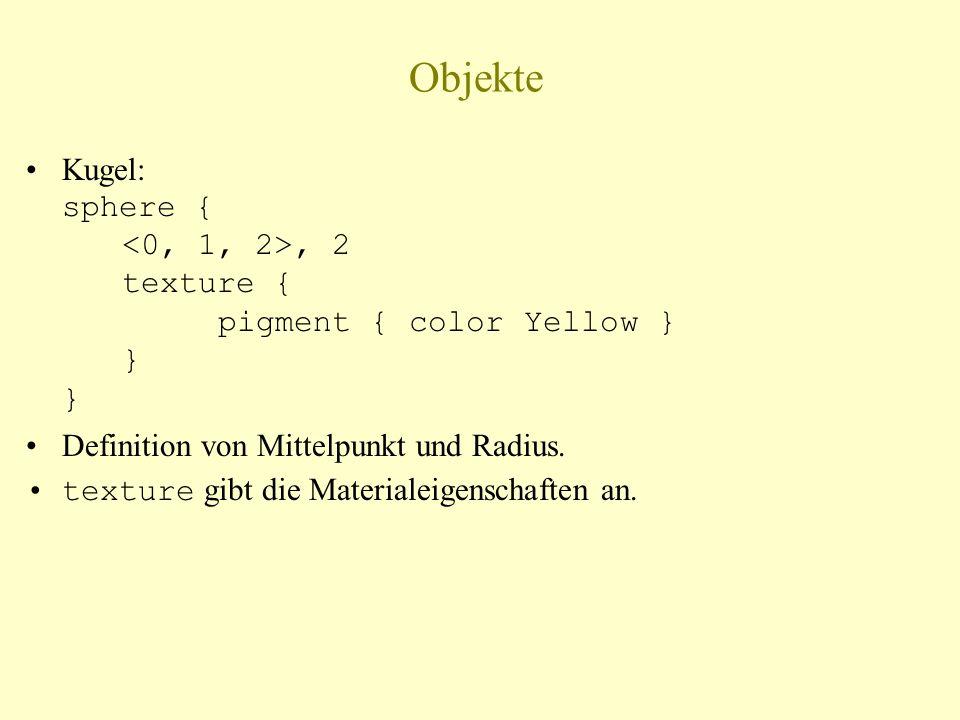 Objekte Kugel: sphere {, 2 texture { pigment { color Yellow } } } Definition von Mittelpunkt und Radius. texture gibt die Materialeigenschaften an.