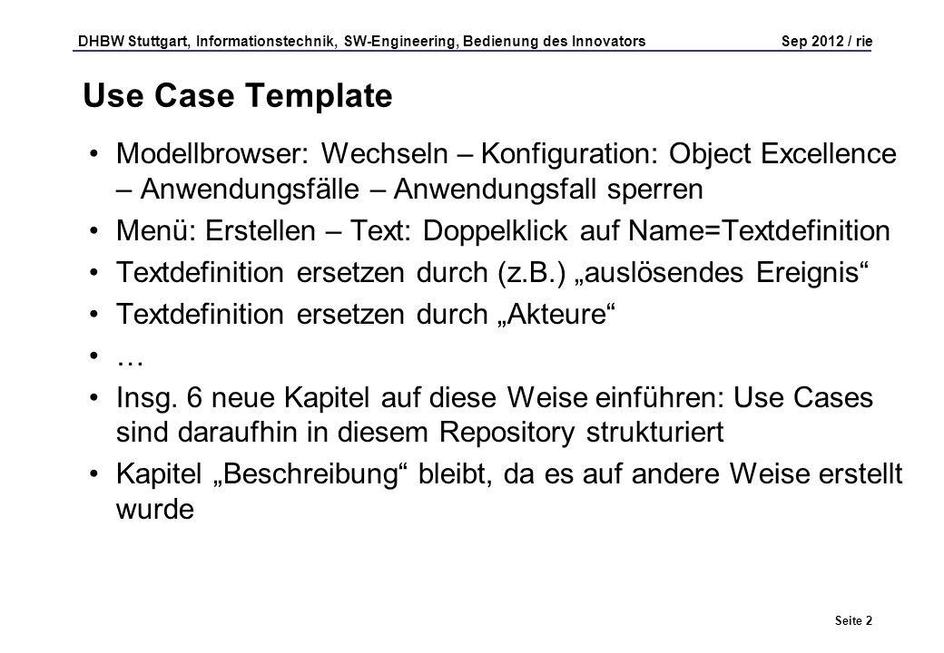 DHBW Stuttgart, Informationstechnik, SW-Engineering, Bedienung des Innovators Sep 2012 / rie Seite 2 Use Case Template Modellbrowser: Wechseln – Konfiguration: Object Excellence – Anwendungsfälle – Anwendungsfall sperren Menü: Erstellen – Text: Doppelklick auf Name=Textdefinition Textdefinition ersetzen durch (z.B.) auslösendes Ereignis Textdefinition ersetzen durch Akteure … Insg.