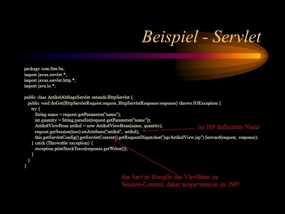 Beispiel - Servlet package com.ibm.ba; import javax.servlet.*; import javax.servlet.http.*; import java.io.*; public class ArtikelAbfrageServlet extends HttpServlet { public void doGet(HttpServletRequest request, HttpServletResponse response) throws IOException { try { String name = request.getParameter( name ); int quantity = String.parseInt(request.getParameter( name )); ArtikelViewBean artikel = new ArtikelViewBean(name, quantity); request.getSession(true).setAttribute( artikel , artikel); this.getServletConfig().getServletContext().getRequestDispatcher( jsp/ArtikelView.jsp ).forward(request, response); } catch (Throwable exception) { exception.printStackTrace(response.getWriter()); } im JSP definierter Name das Servlet übergibt das ViewBean im Session-Context, daher scope=session im JSP!