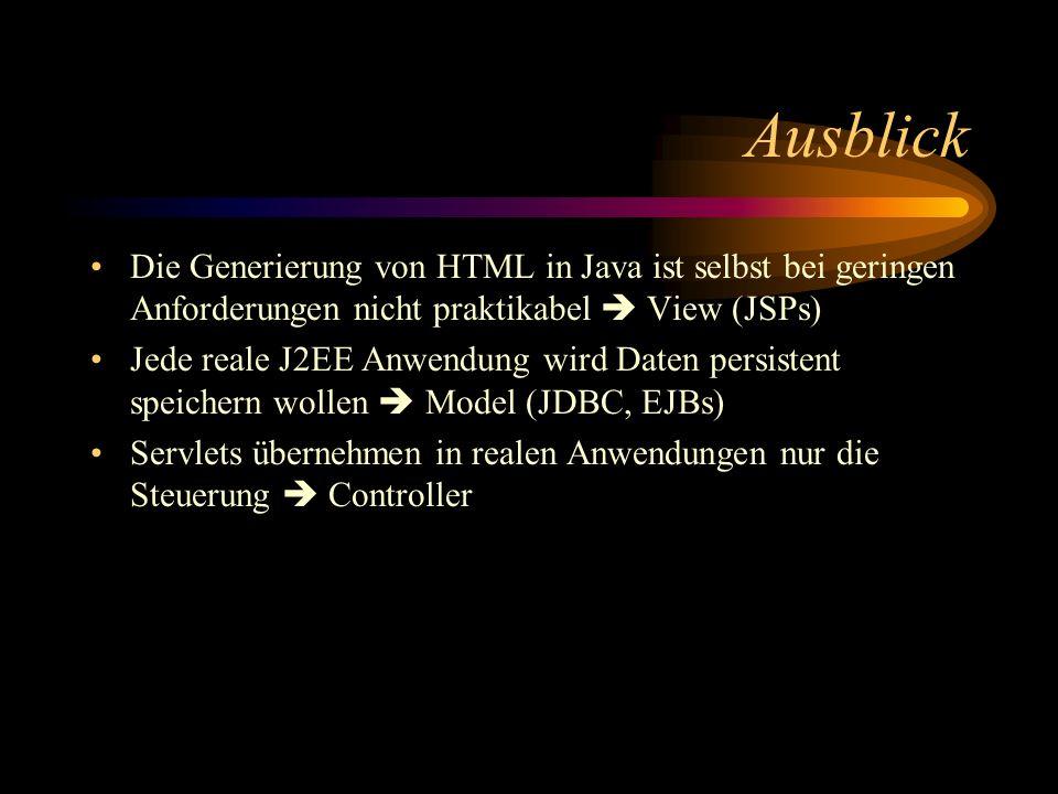 Ausblick Die Generierung von HTML in Java ist selbst bei geringen Anforderungen nicht praktikabel View (JSPs) Jede reale J2EE Anwendung wird Daten persistent speichern wollen Model (JDBC, EJBs) Servlets übernehmen in realen Anwendungen nur die Steuerung Controller