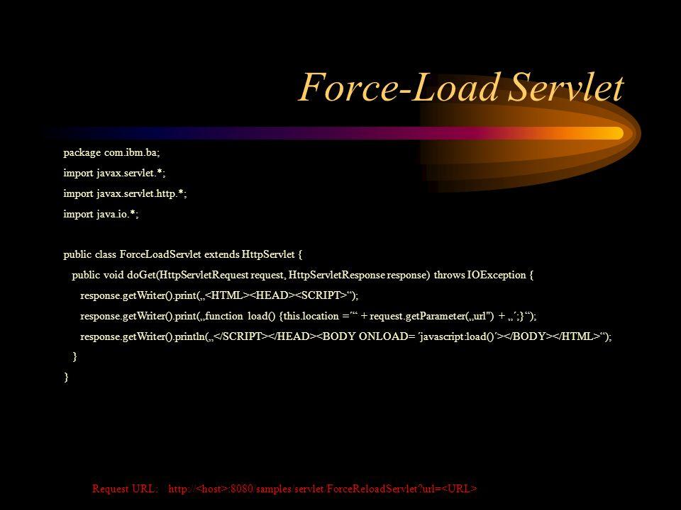 Force-Load Servlet package com.ibm.ba; import javax.servlet.*; import javax.servlet.http.*; import java.io.*; public class ForceLoadServlet extends HttpServlet { public void doGet(HttpServletRequest request, HttpServletResponse response) throws IOException { response.getWriter().print( ); response.getWriter().print(function load() {this.location =´ + request.getParameter(url ) + ´;}); response.getWriter().println( ); } Request URL: http:// :8080/samples/servlet/ForceReloadServlet?url=