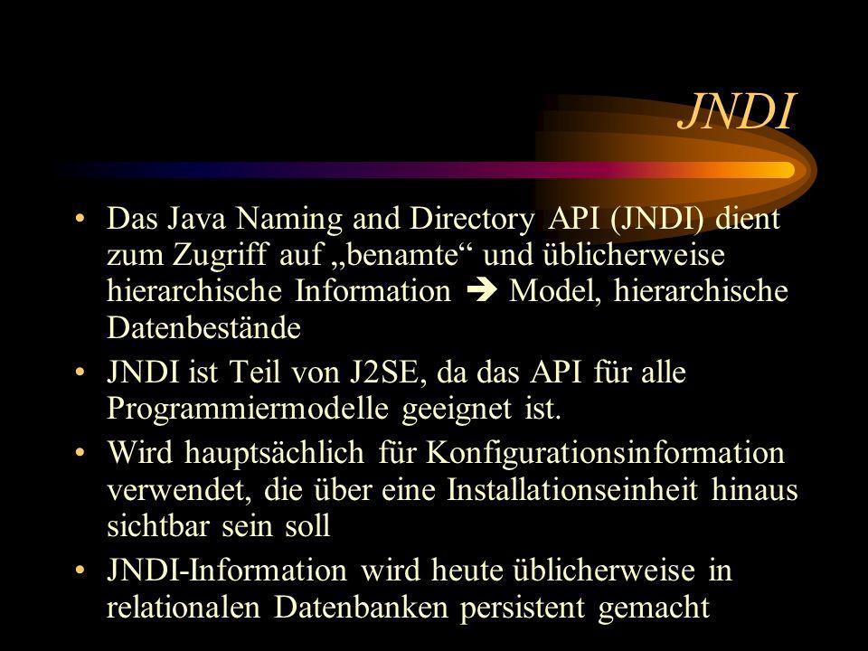 JNDI Das Java Naming and Directory API (JNDI) dient zum Zugriff auf benamte und üblicherweise hierarchische Information Model, hierarchische Datenbestände JNDI ist Teil von J2SE, da das API für alle Programmiermodelle geeignet ist.