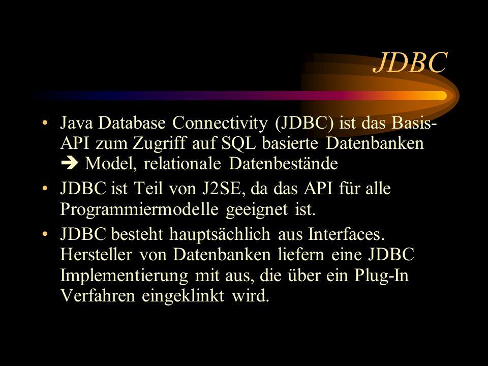 JDBC Java Database Connectivity (JDBC) ist das Basis- API zum Zugriff auf SQL basierte Datenbanken Model, relationale Datenbestände JDBC ist Teil von J2SE, da das API für alle Programmiermodelle geeignet ist.