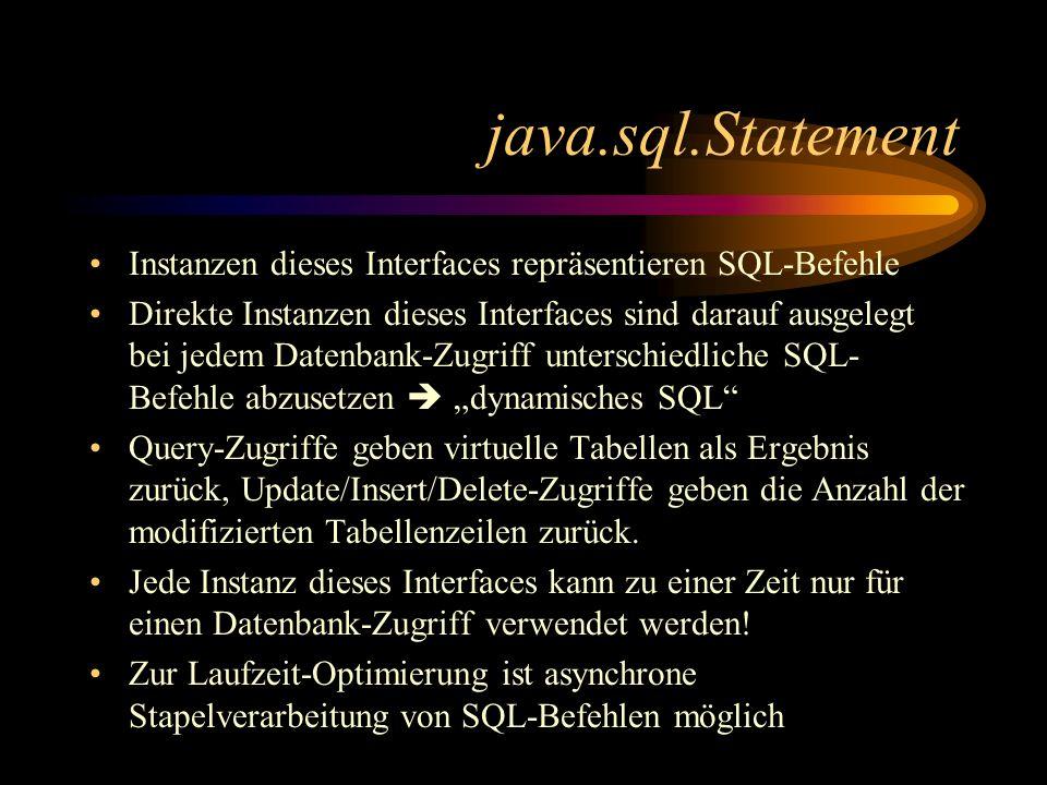 java.sql.Statement Instanzen dieses Interfaces repräsentieren SQL-Befehle Direkte Instanzen dieses Interfaces sind darauf ausgelegt bei jedem Datenbank-Zugriff unterschiedliche SQL- Befehle abzusetzen dynamisches SQL Query-Zugriffe geben virtuelle Tabellen als Ergebnis zurück, Update/Insert/Delete-Zugriffe geben die Anzahl der modifizierten Tabellenzeilen zurück.