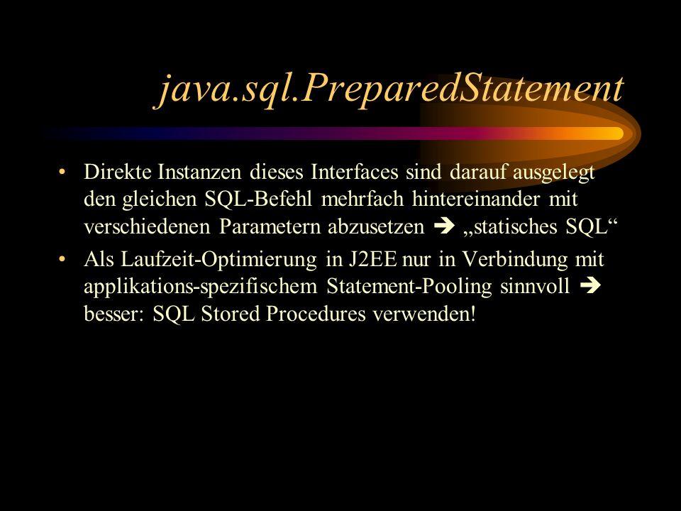 java.sql.PreparedStatement Direkte Instanzen dieses Interfaces sind darauf ausgelegt den gleichen SQL-Befehl mehrfach hintereinander mit verschiedenen Parametern abzusetzen statisches SQL Als Laufzeit-Optimierung in J2EE nur in Verbindung mit applikations-spezifischem Statement-Pooling sinnvoll besser: SQL Stored Procedures verwenden!