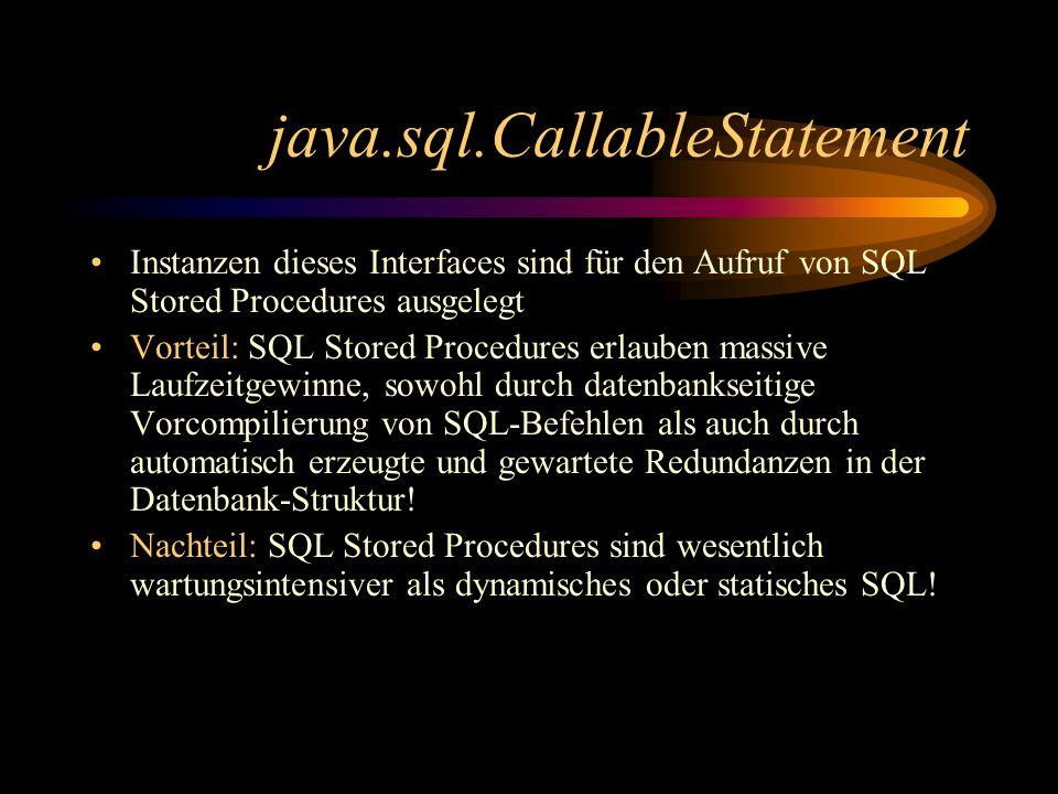 java.sql.CallableStatement Instanzen dieses Interfaces sind für den Aufruf von SQL Stored Procedures ausgelegt Vorteil: SQL Stored Procedures erlauben massive Laufzeitgewinne, sowohl durch datenbankseitige Vorcompilierung von SQL-Befehlen als auch durch automatisch erzeugte und gewartete Redundanzen in der Datenbank-Struktur.