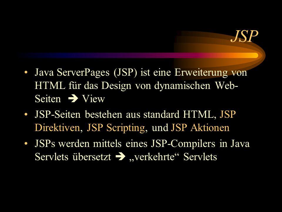 JSP Java ServerPages (JSP) ist eine Erweiterung von HTML für das Design von dynamischen Web- Seiten View JSP-Seiten bestehen aus standard HTML, JSP Direktiven, JSP Scripting, und JSP Aktionen JSPs werden mittels eines JSP-Compilers in Java Servlets übersetzt verkehrte Servlets