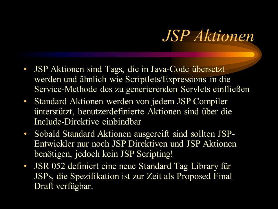 JSP Aktionen JSP Aktionen sind Tags, die in Java-Code übersetzt werden und ähnlich wie Scriptlets/Expressions in die Service-Methode des zu generierenden Servlets einfließen Standard Aktionen werden von jedem JSP Compiler ünterstützt, benutzerdefinierte Aktionen sind über die Include-Direktive einbindbar Sobald Standard Aktionen ausgereift sind sollten JSP- Entwickler nur noch JSP Direktiven und JSP Aktionen benötigen, jedoch kein JSP Scripting.