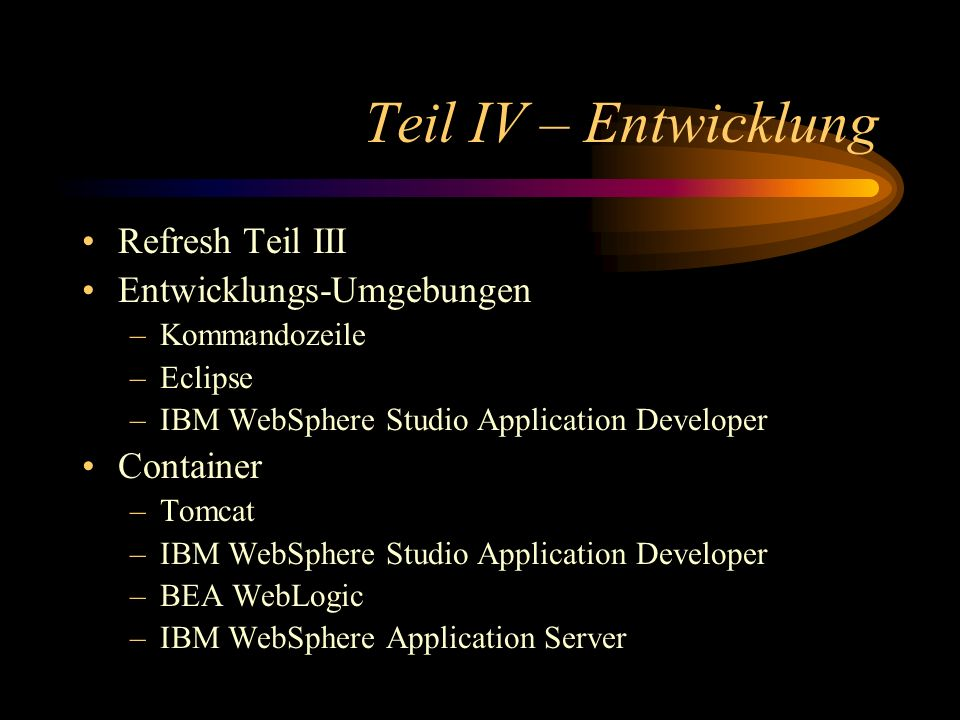 Teil IV – Entwicklung Refresh Teil III Entwicklungs-Umgebungen –Kommandozeile –Eclipse –IBM WebSphere Studio Application Developer Container –Tomcat –