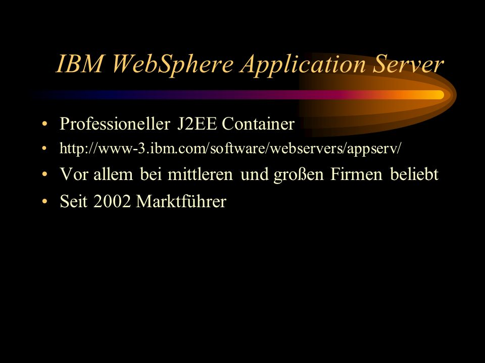 IBM WebSphere Application Server Professioneller J2EE Container http://www-3.ibm.com/software/webservers/appserv/ Vor allem bei mittleren und großen F