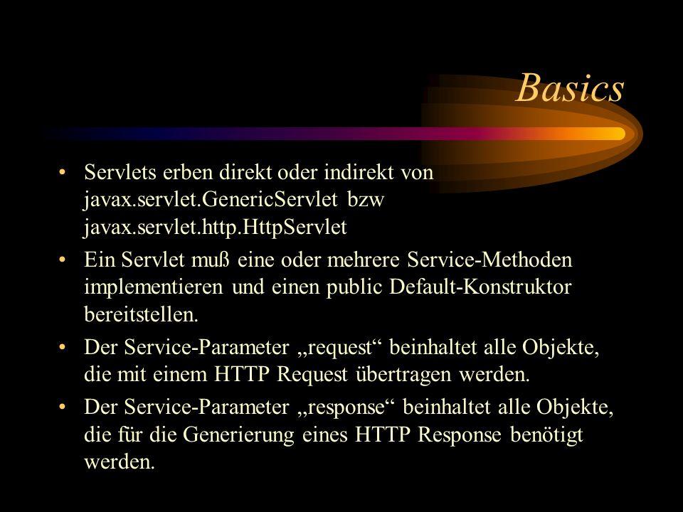 Basics Servlets erben direkt oder indirekt von javax.servlet.GenericServlet bzw javax.servlet.http.HttpServlet Ein Servlet muß eine oder mehrere Service-Methoden implementieren und einen public Default-Konstruktor bereitstellen.