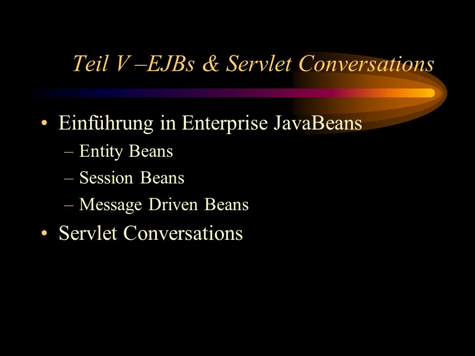 Teil V –EJBs & Servlet Conversations Einführung in Enterprise JavaBeans –Entity Beans –Session Beans –Message Driven Beans Servlet Conversations