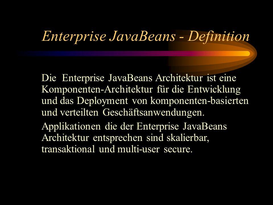Enterprise JavaBeans - Definition Die Enterprise JavaBeans Architektur ist eine Komponenten-Architektur für die Entwicklung und das Deployment von komponenten-basierten und verteilten Geschäftsanwendungen.